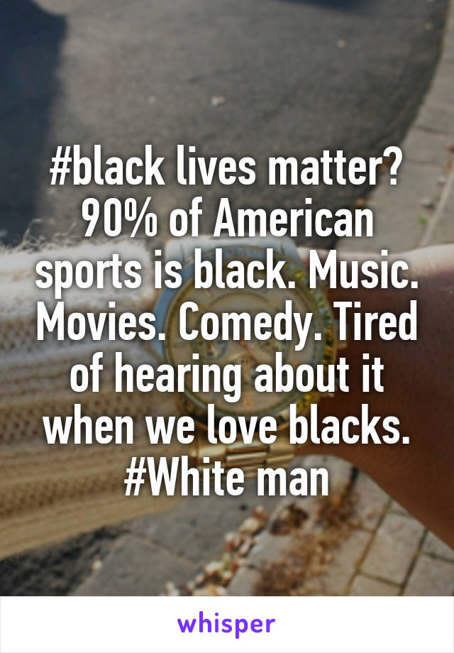 #black lives matter? 90% of American sports is black. Music. Movies. Comedy. Tired of hearing about it when we love blacks. #White man