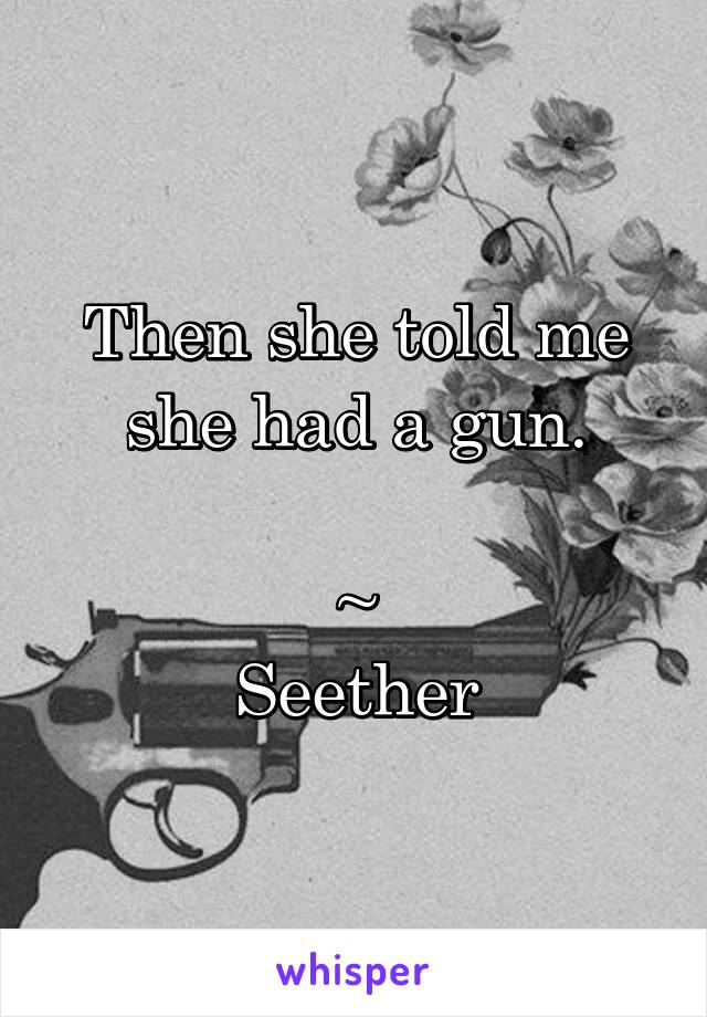 Then she told me she had a gun.  ~ Seether