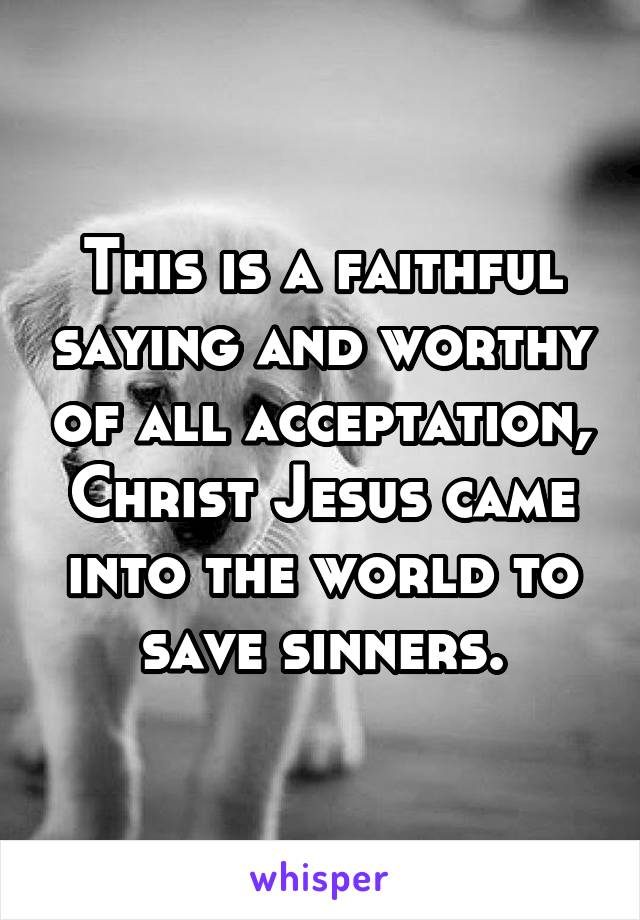 This is a faithful saying and worthy of all acceptation, Christ Jesus came into the world to save sinners.