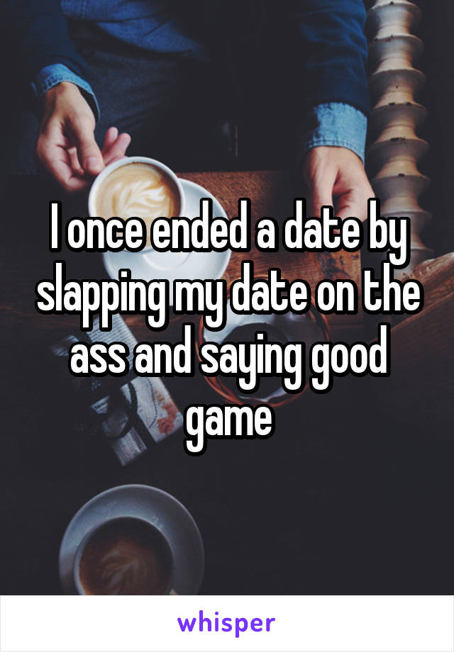 I once ended a date by slapping my date on the ass and saying good game