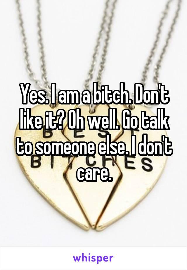Yes. I am a bitch. Don't like it? Oh well. Go talk to someone else. I don't care.