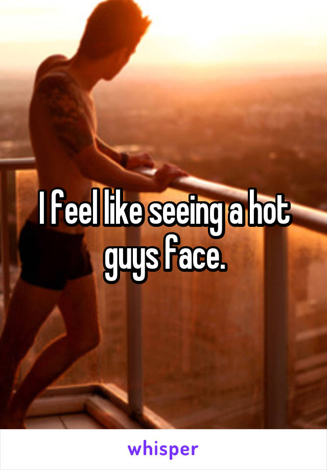 I feel like seeing a hot guys face.