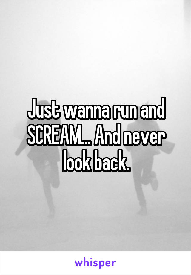 Just wanna run and SCREAM... And never look back.
