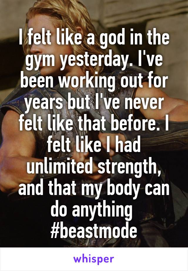 I felt like a god in the gym yesterday. I've been working out for years but I've never felt like that before. I felt like I had unlimited strength, and that my body can do anything  #beastmode