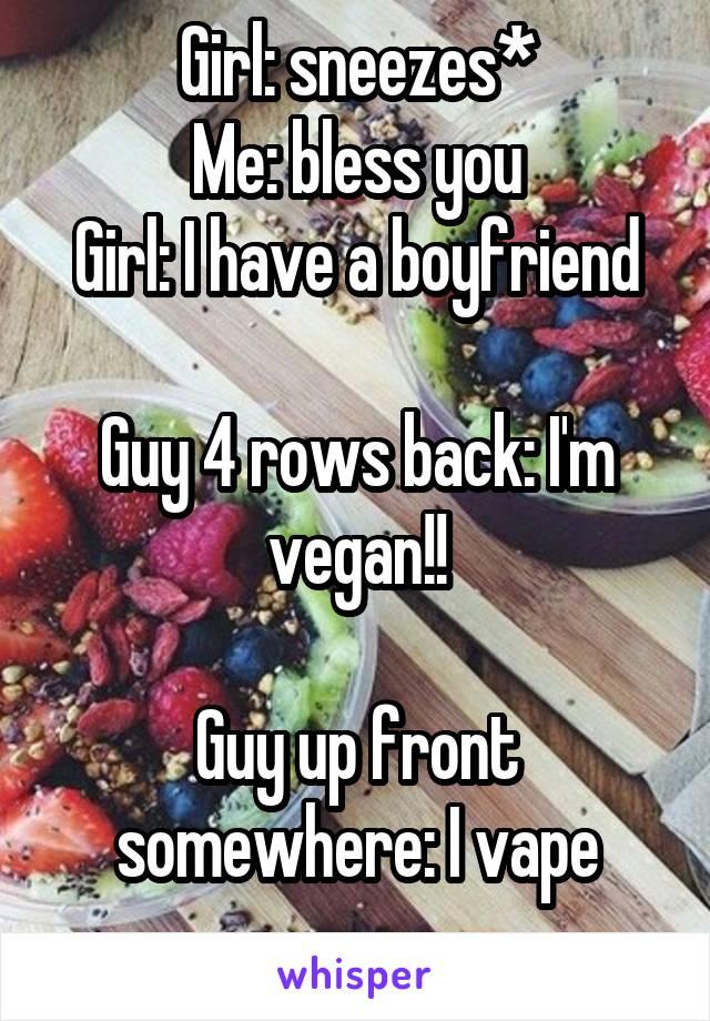 Girl: sneezes* Me: bless you Girl: I have a boyfriend  Guy 4 rows back: I'm vegan!!  Guy up front somewhere: I vape