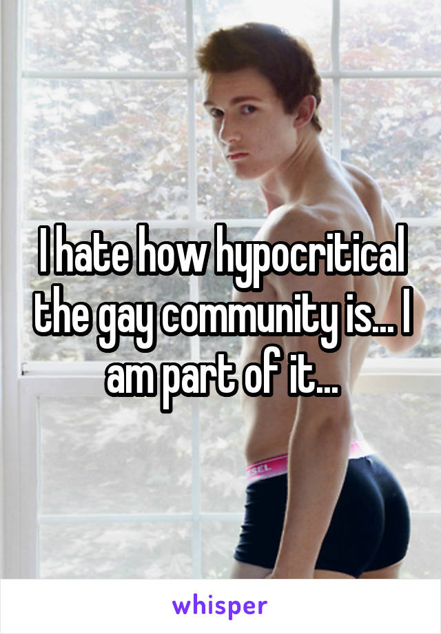 I hate how hypocritical the gay community is... I am part of it...