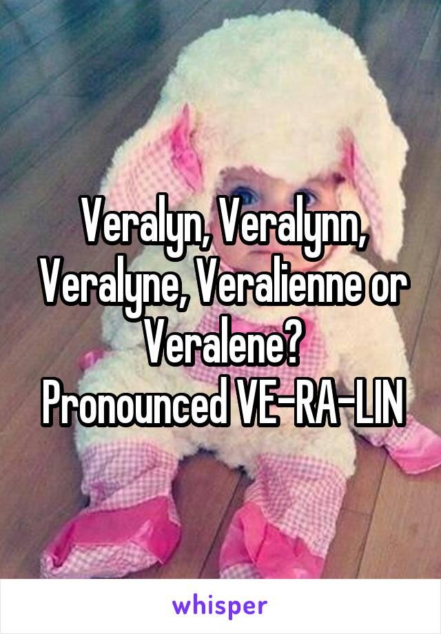 Veralyn, Veralynn, Veralyne, Veralienne or Veralene? Pronounced VE-RA-LIN