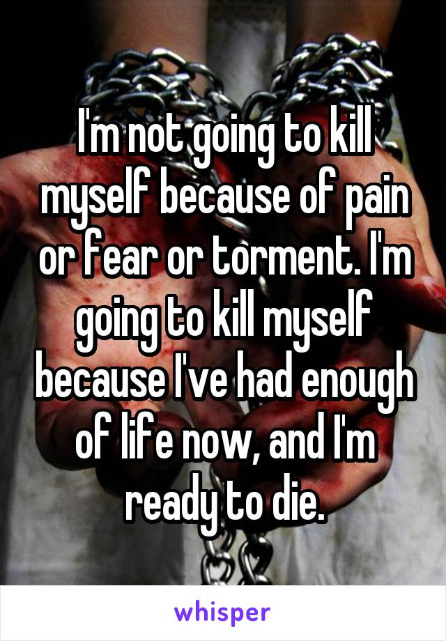 I'm not going to kill myself because of pain or fear or torment. I'm going to kill myself because I've had enough of life now, and I'm ready to die.