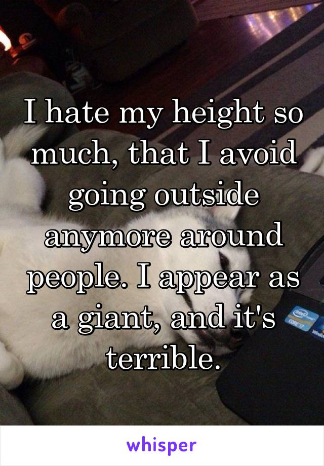 I hate my height so much, that I avoid going outside anymore around people. I appear as a giant, and it's terrible.