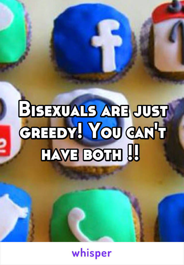 Bisexuals are just greedy! You can't have both !!