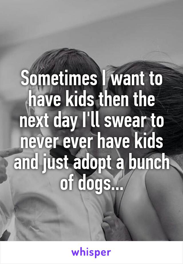 Sometimes I want to have kids then the next day I'll swear to never ever have kids and just adopt a bunch of dogs...