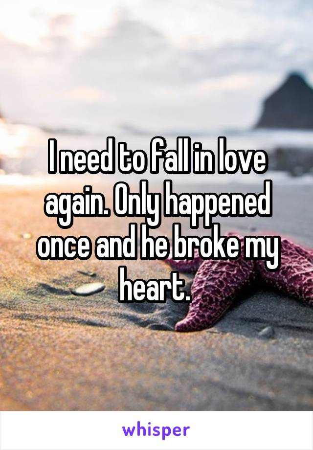 I need to fall in love again. Only happened once and he broke my heart.