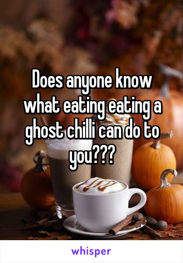 Does anyone know what eating eating a ghost chilli can do to you???