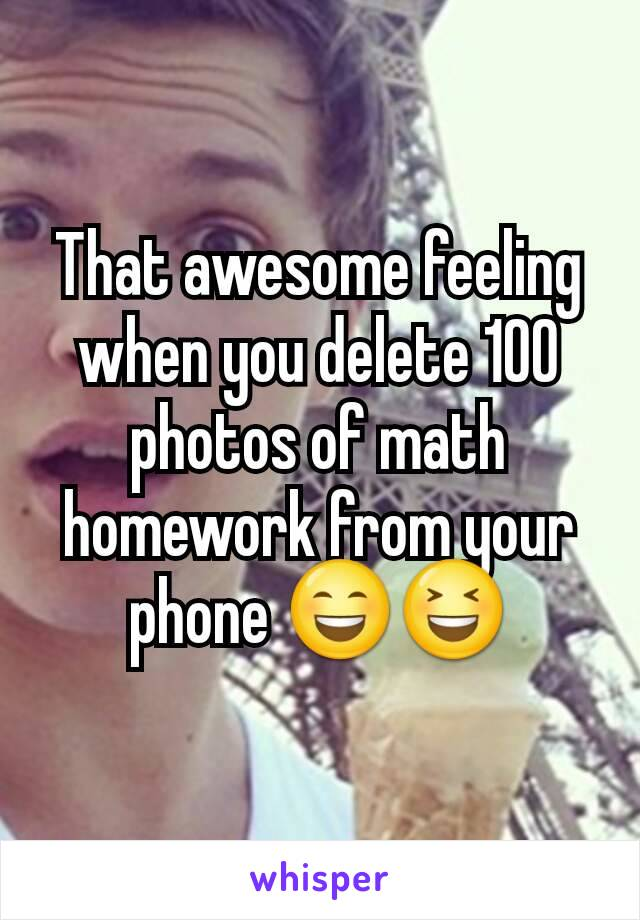 That awesome feeling when you delete 100 photos of math homework from your phone 😄😆