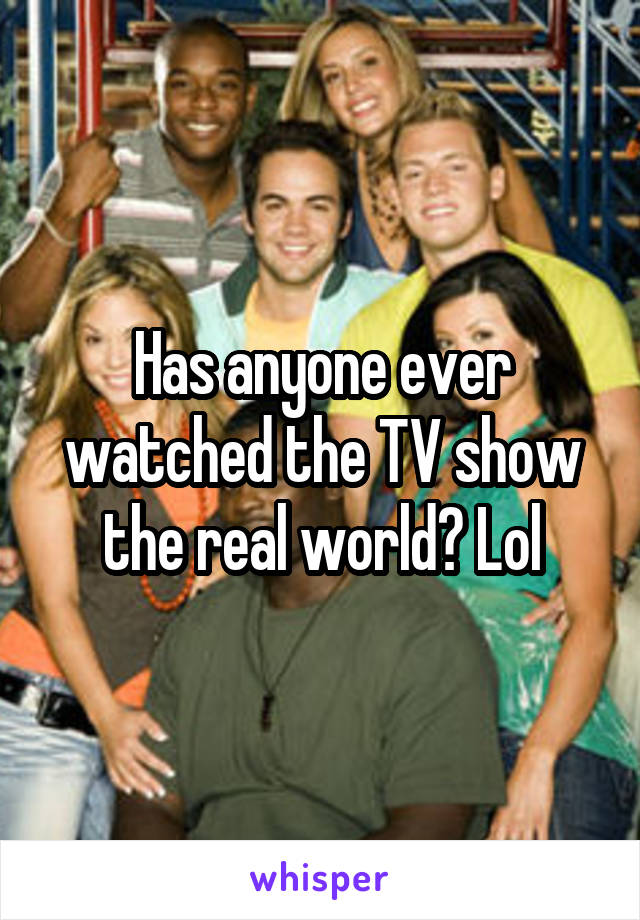 Has anyone ever watched the TV show the real world? Lol