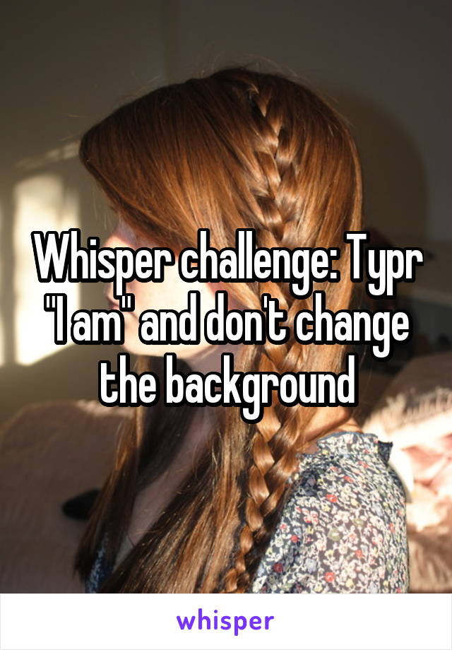 "Whisper challenge: Typr ""I am"" and don't change the background"