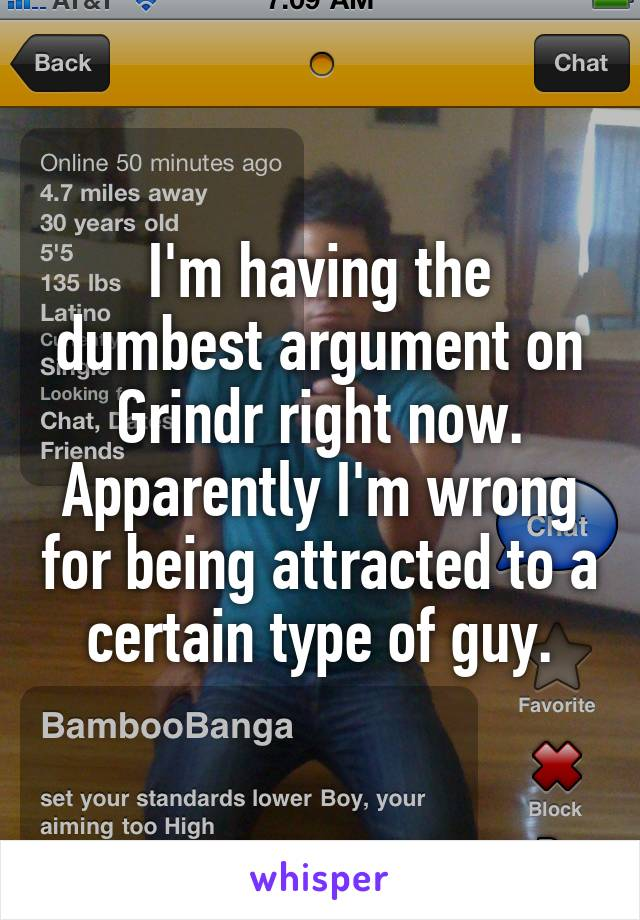 I'm having the dumbest argument on Grindr right now. Apparently I'm wrong for being attracted to a certain type of guy.