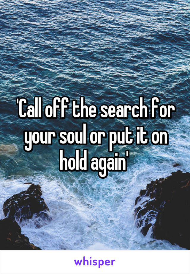 'Call off the search for your soul or put it on hold again'