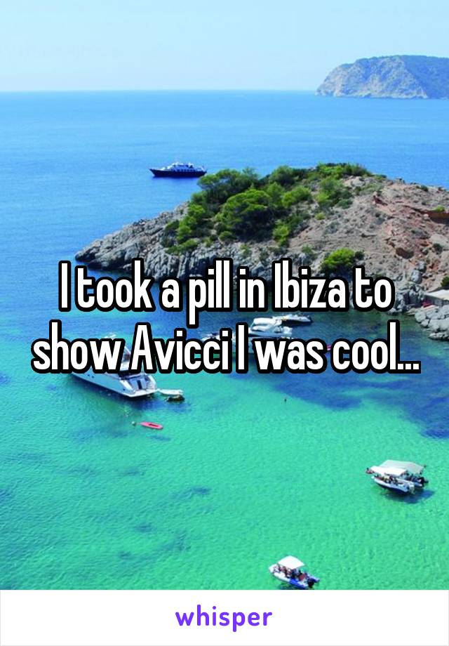 I took a pill in Ibiza to show Avicci I was cool...
