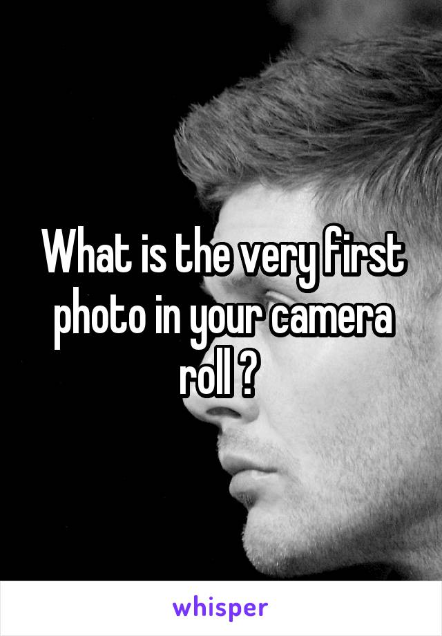 What is the very first photo in your camera roll ?