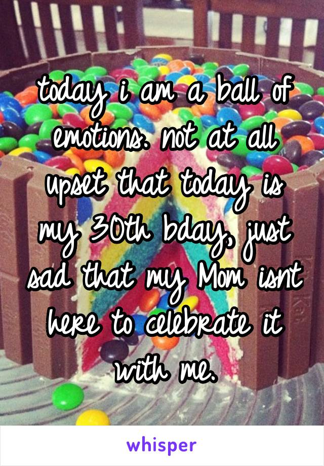today i am a ball of emotions. not at all upset that today is my 30th bday, just sad that my Mom isnt here to celebrate it with me.