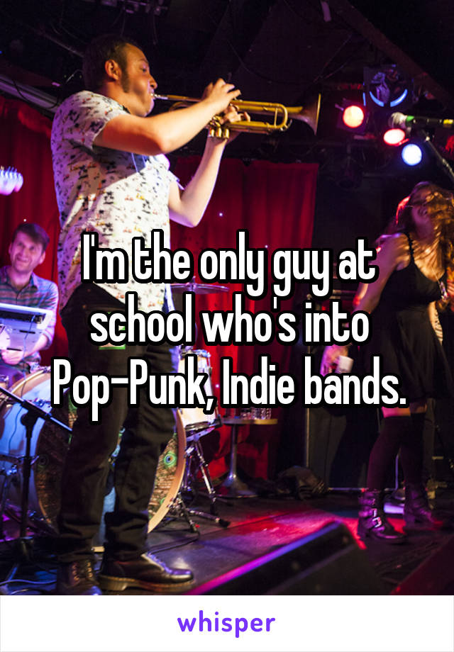 I'm the only guy at school who's into Pop-Punk, Indie bands.