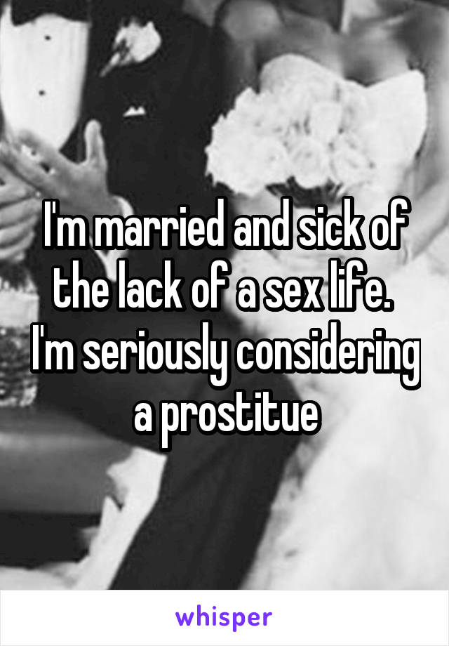 I'm married and sick of the lack of a sex life.  I'm seriously considering a prostitue