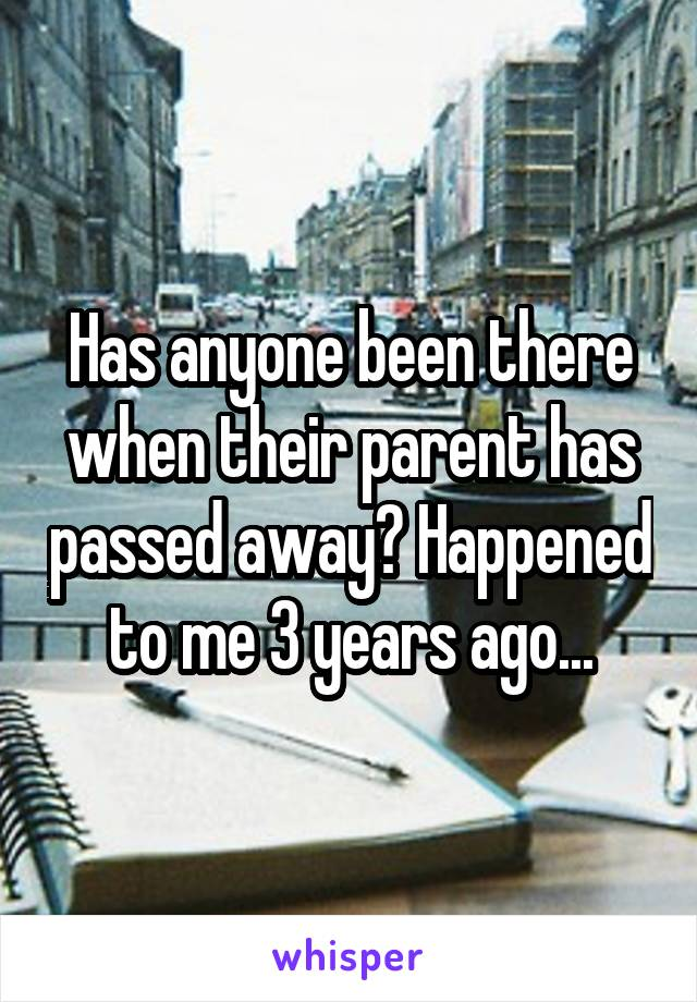 Has anyone been there when their parent has passed away? Happened to me 3 years ago...