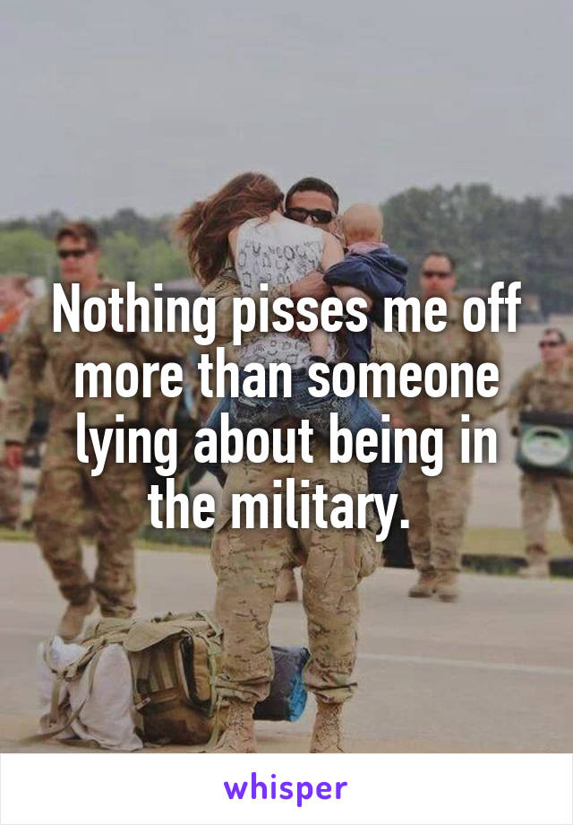 Nothing pisses me off more than someone lying about being in the military.