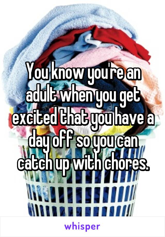 You know you're an adult when you get excited that you have a day off so you can catch up with chores.