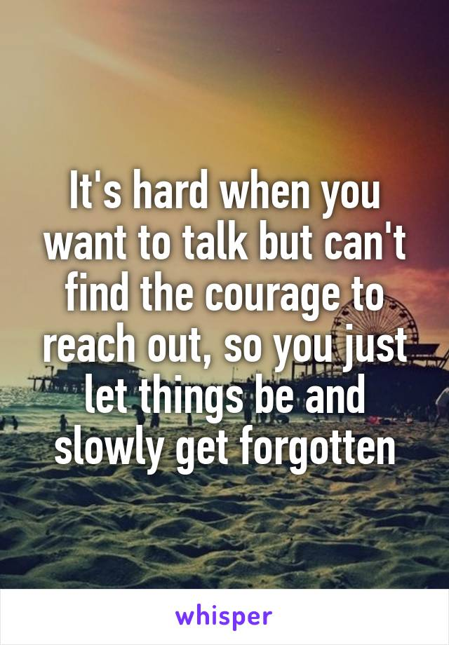 It's hard when you want to talk but can't find the courage to reach out, so you just let things be and slowly get forgotten