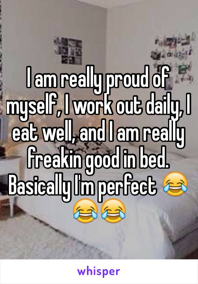 I am really proud of myself, I work out daily, I eat well, and I am really freakin good in bed. Basically I'm perfect 😂😂😂