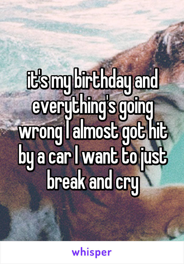 it's my birthday and everything's going wrong I almost got hit by a car I want to just break and cry