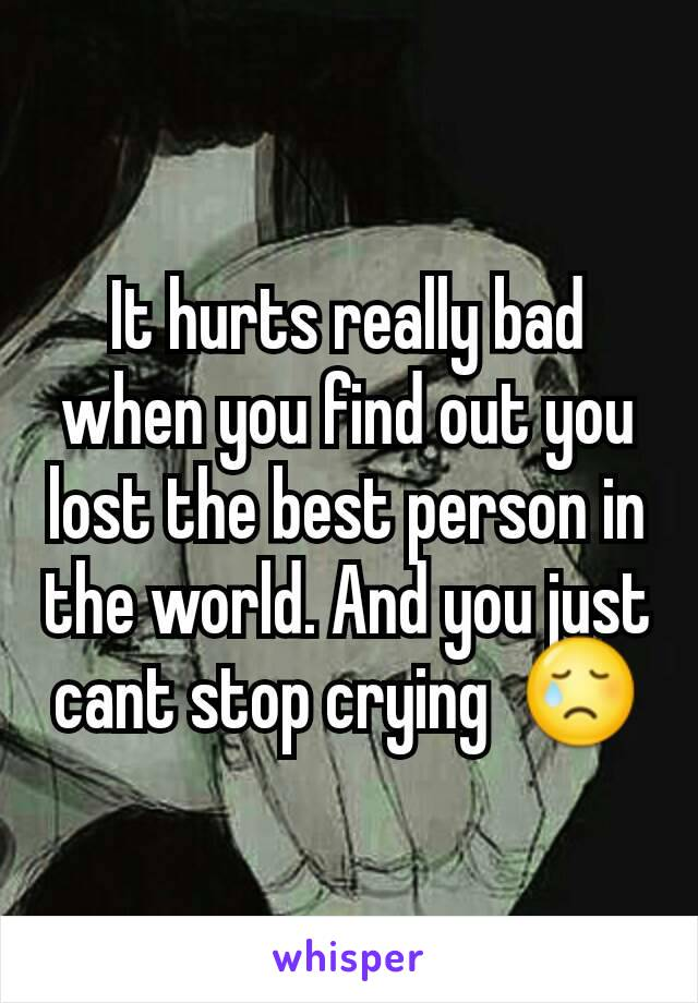 It hurts really bad when you find out you lost the best person in the world. And you just cant stop crying  😢