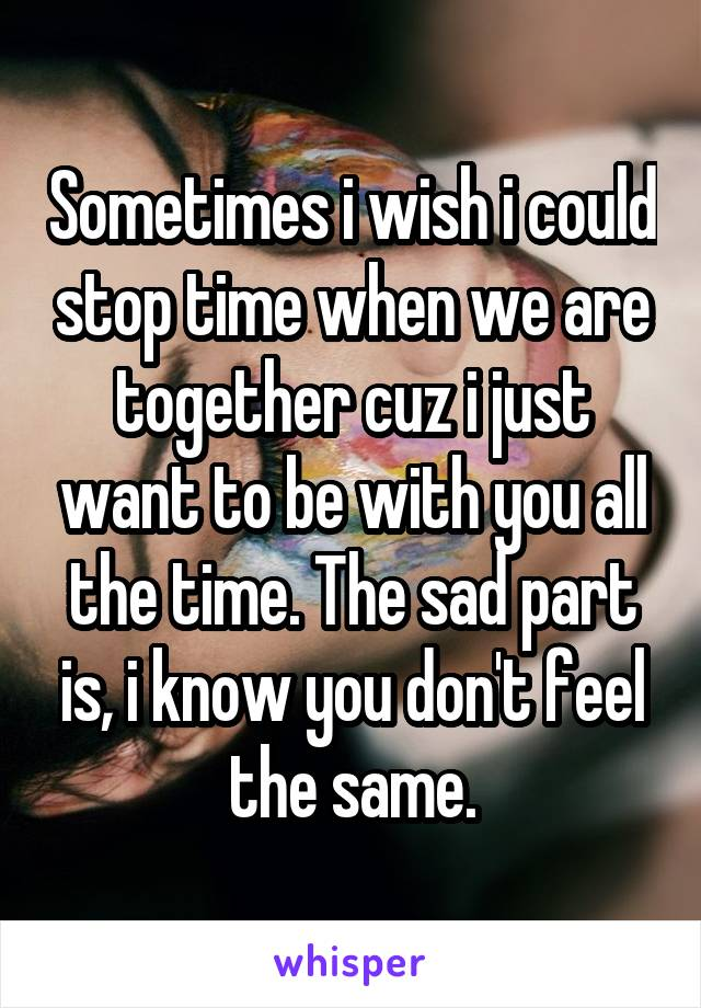 Sometimes i wish i could stop time when we are together cuz i just want to be with you all the time. The sad part is, i know you don't feel the same.