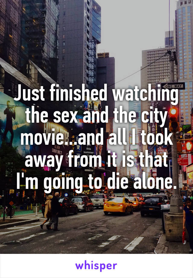 Just finished watching the sex and the city movie...and all I took away from it is that I'm going to die alone.