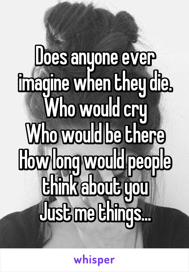 Does anyone ever imagine when they die. Who would cry Who would be there How long would people think about you Just me things...