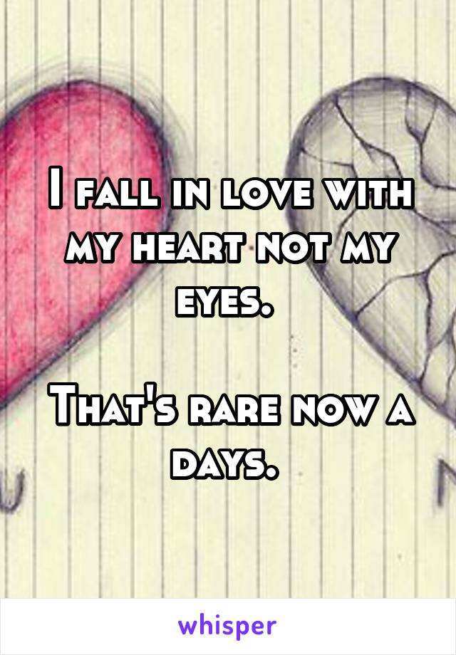 I fall in love with my heart not my eyes.   That's rare now a days.