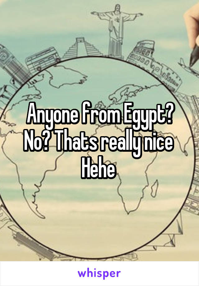 Anyone from Egypt? No? Thats really nice  Hehe