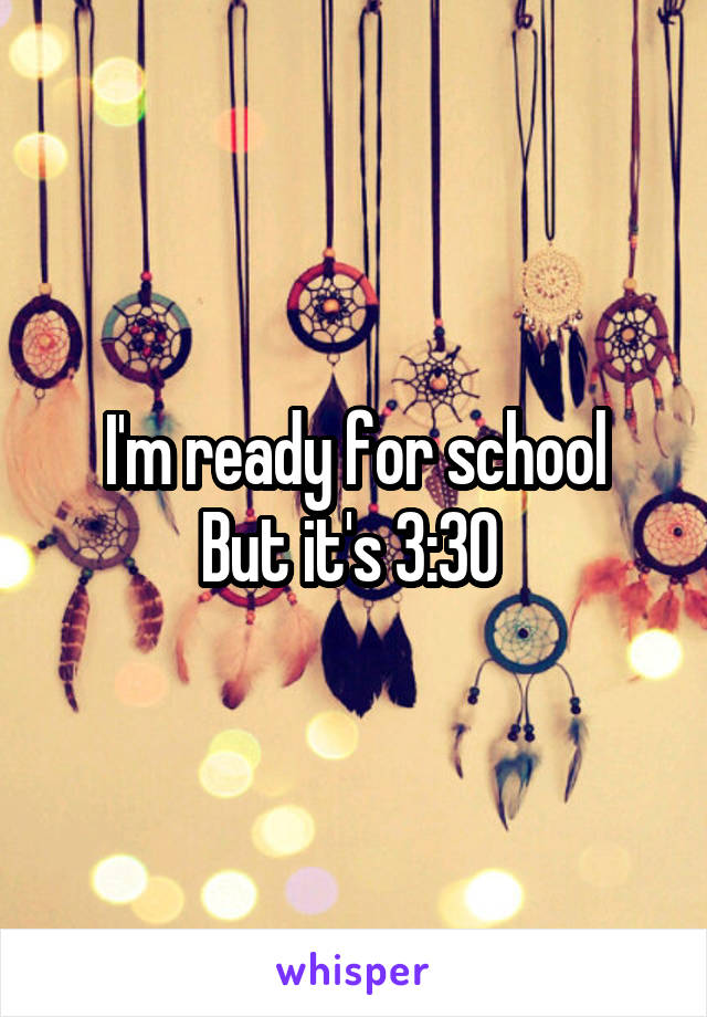 I'm ready for school But it's 3:30