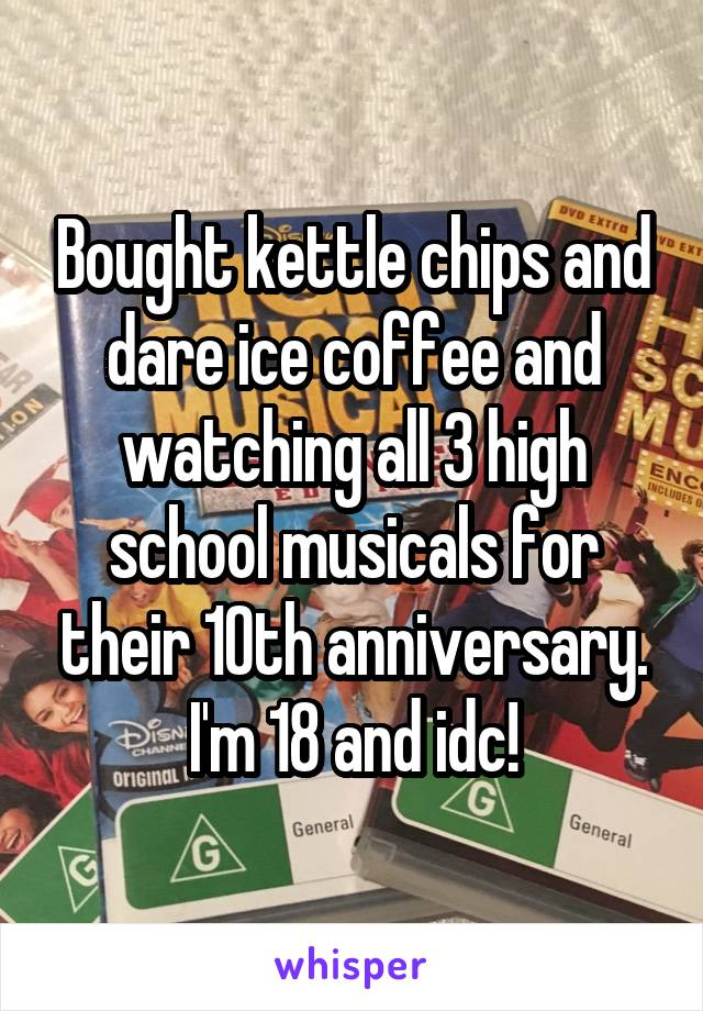 Bought kettle chips and dare ice coffee and watching all 3 high school musicals for their 10th anniversary. I'm 18 and idc!