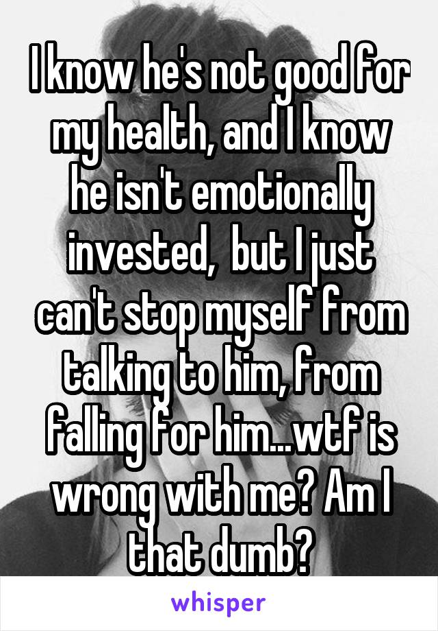 I know he's not good for my health, and I know he isn't emotionally invested,  but I just can't stop myself from talking to him, from falling for him...wtf is wrong with me? Am I that dumb?