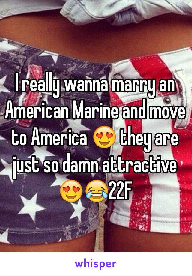 I really wanna marry an American Marine and move to America 😍 they are just so damn attractive 😍😂22F