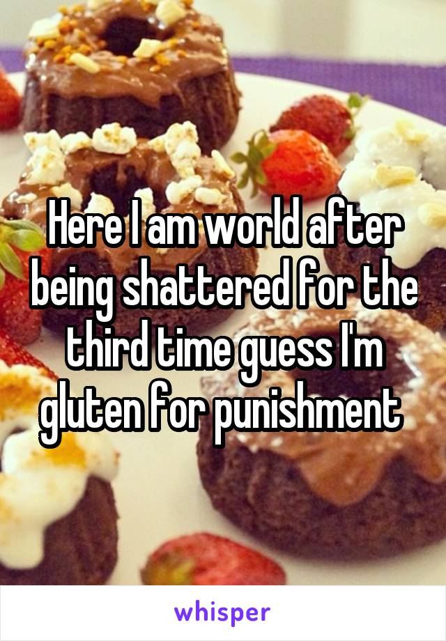 Here I am world after being shattered for the third time guess I'm gluten for punishment