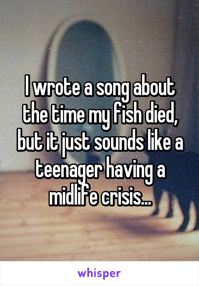 I wrote a song about the time my fish died, but it just sounds like a teenager having a midlife crisis...