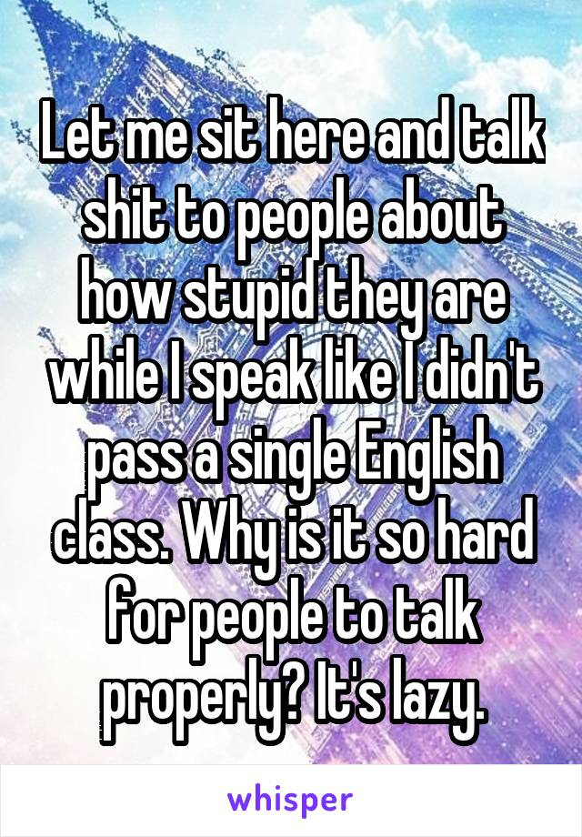 Let me sit here and talk shit to people about how stupid they are while I speak like I didn't pass a single English class. Why is it so hard for people to talk properly? It's lazy.