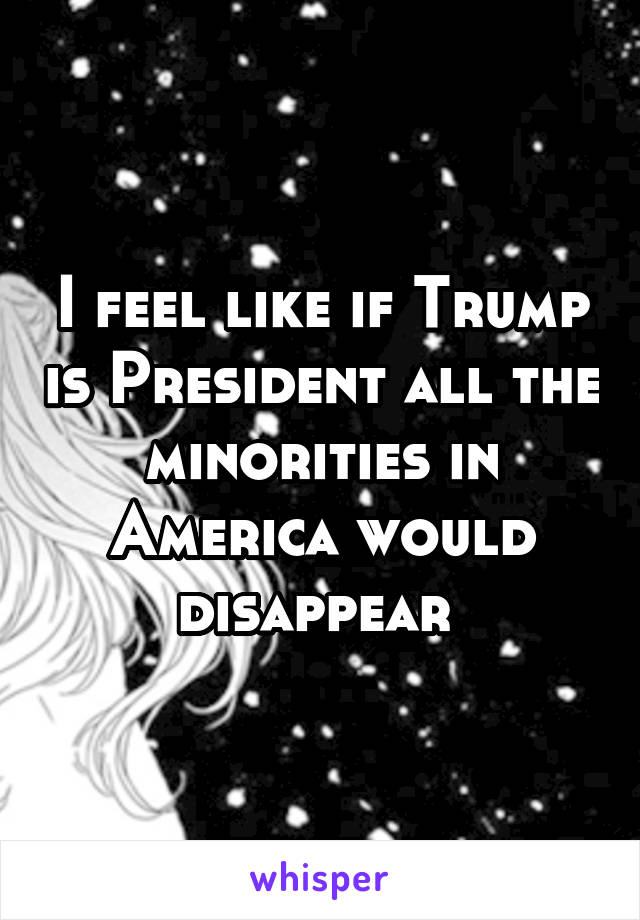 I feel like if Trump is President all the minorities in America would disappear