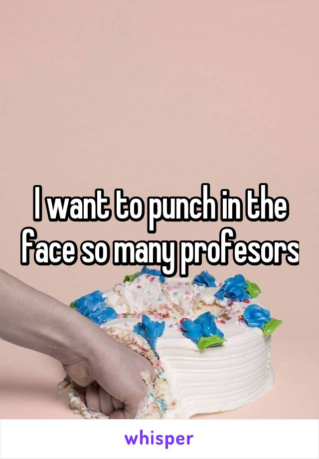 I want to punch in the face so many profesors