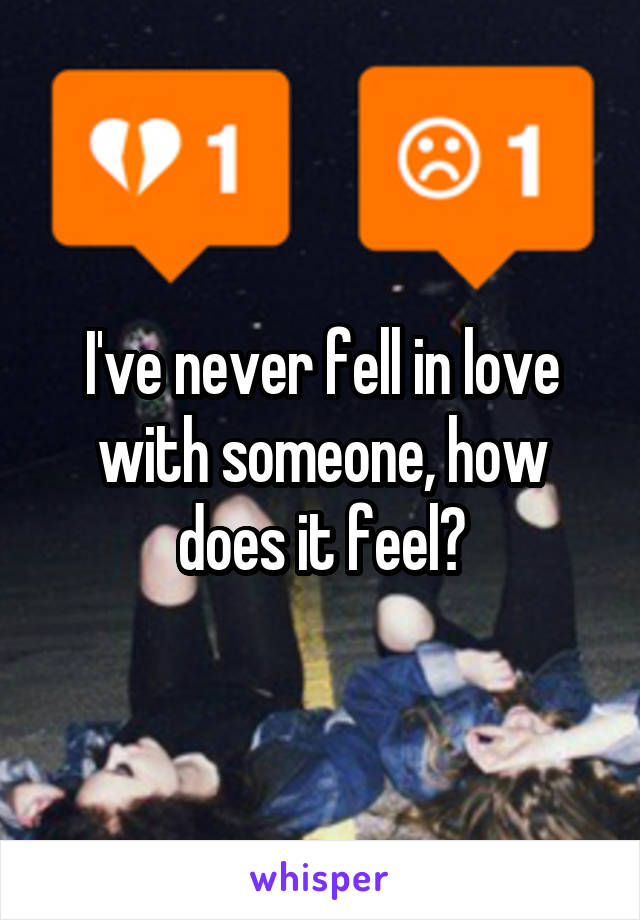 I've never fell in love with someone, how does it feel?