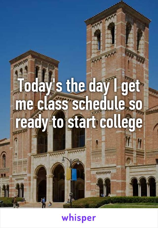 Today's the day I get me class schedule so ready to start college